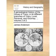 A Genealogical History of the House of Yvery; In Its Different Branches of Yvery, Luvel, Perceval, and Gournay. ... Volume 2 of 2