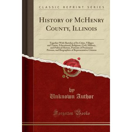 History of McHenry County, Illinois : Together with Sketches of Its Cities, Villages and Towns, Educational, Religious, Civil, Military, and Political History, Portraits of Prominent Persons, and Biographies of Representative - Party City Mchenry