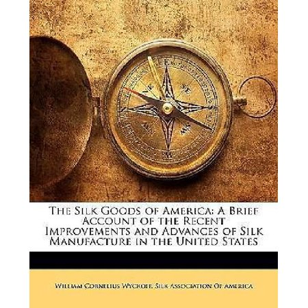 The Silk Goods Of America  A Brief Account Of The Recent Improvements And Advances Of Silk Manufacture In The United States