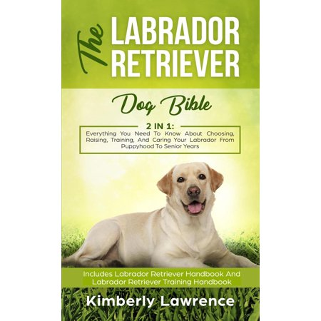 The Labrador Retriever Dog Bible: Everything You Need To Know About Choosing, Raising, Training, And Caring Your Labrador From Puppyhood To Senior Years - eBook Big Labrador Retrievers
