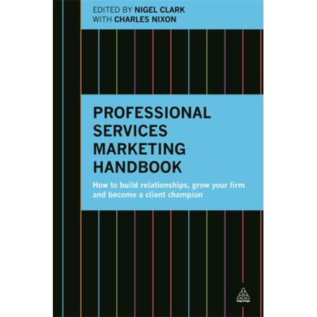 Professional Services Marketing Handbook  How To Build Relationships  Grow Your Firm And Become A Client Champion