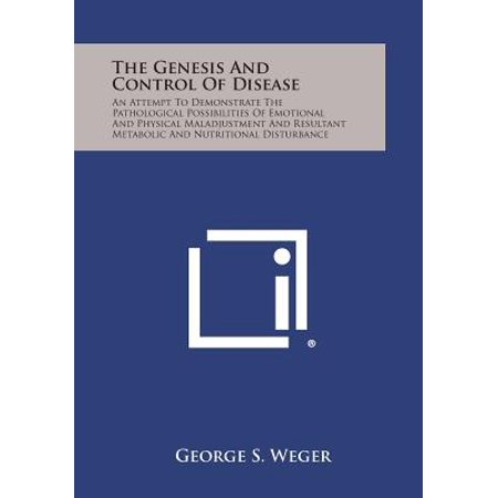 The Genesis and Control of Disease: An Attempt to Demonstrate the Pathological Possibilities of Emotional and Physical Maladjustment and Resultant Met