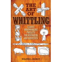 The Art of Whittling : Classic Woodworking Projects for Beginners and Hobbyists