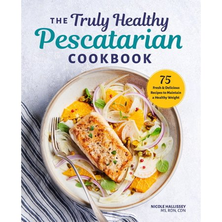Maintaining Healthy - The Truly Healthy Pescatarian Cookbook : 75 Fresh & Delicious Recipes to Maintain a Healthy Weight