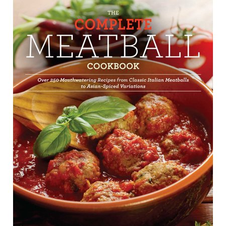 - The Complete Meatball Cookbook : Over 200 Mouthwatering Recipes--From Classic Italian Meatballs to Asian-Spiced Variations