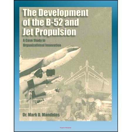 Jet Bombers - The Development of the B-52 and Jet Propulsion: A Case Study in Organizational Innovation - History of America's Cold War Nuclear Bomber and the Jet Propulsion Technology That Made it Possible - eBook