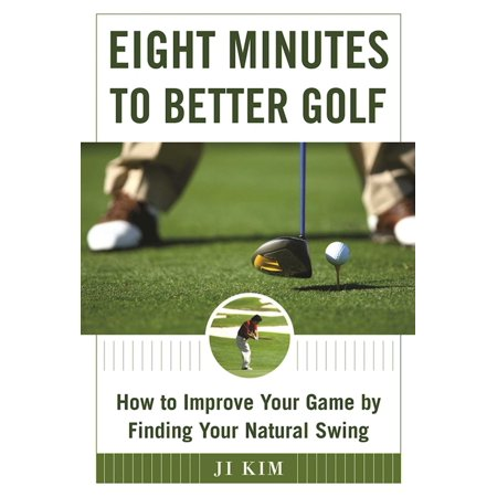 Eight Minutes to Better Golf : How to Improve Your Game by Finding Your Natural Swing