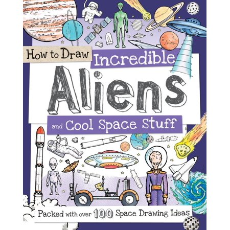 How to Draw Incredible Aliens and Cool Space Stuff : Packed with Over 100 Space Drawing Ideas