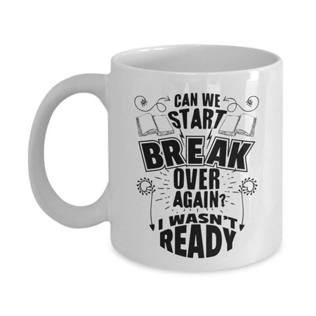 Can We Start Break Over Again? I Wasn't Ready! Funny Coffee & Tea Gift Mug, Pen & Pencil Holder, Desk Décor, Accessories, Fun Supplies, Resources, Items & Best Appreciation Gifts For School