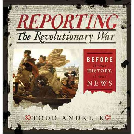 Reporting The Revolutionary War  Before It Was History  It Was News