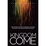 Kingdom Come : Why We Must Give Up Our Obsession with Fixing the Church--and What We Should Do Instead