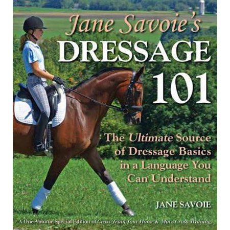 Jane Savoie's Dressage 101 : The Ultimate Source of Dressage Basics in a Language You Can - Dressage Rein