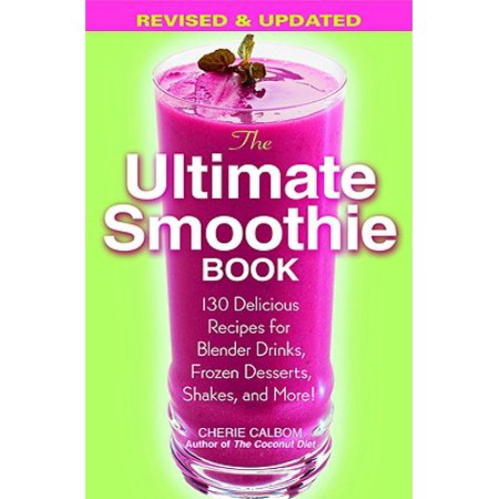 The Ultimate Smoothie Book : 130 Delicious Recipes for Blender Drinks, Frozen Desserts, Shakes, and - Halloween Recipe Ideas Dessert