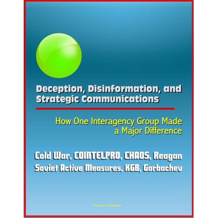 Deception, Disinformation, and Strategic Communications: How One Interagency Group Made a Major Difference - Cold War, COINTELPRO, CHAOS, Reagan, Soviet Active Measures, KGB, Gorbachev - (One Major Cause Of The Cold War Was)