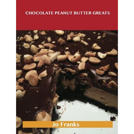 Chocolate Peanut Butter Greats: Delicious Chocolate Peanut Butter Recipes, The Top 57 Chocolate Peanut Butter Recipes -