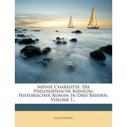 Sophie Charlotte, Die Philosophische K Nigin : Historischer Roman in Drei B Nden, Volume 1...