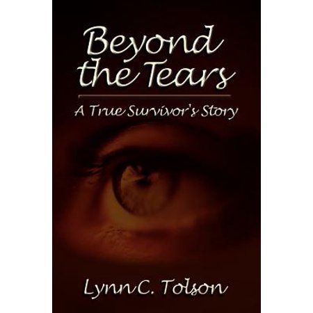 Beyond Tears - Beyond the Tears : A True Survivor's Story