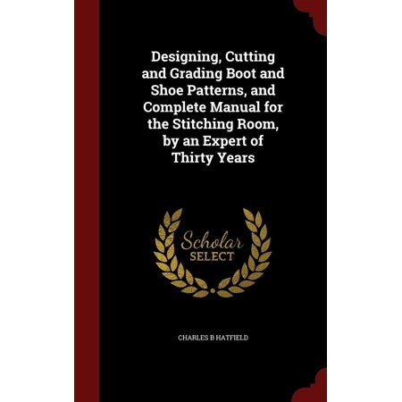 Designing, Cutting and Grading Boot and Shoe Patterns, and Complete Manual for the Stitching Room, by an Expert of Thirty Years (Pattern Manual)