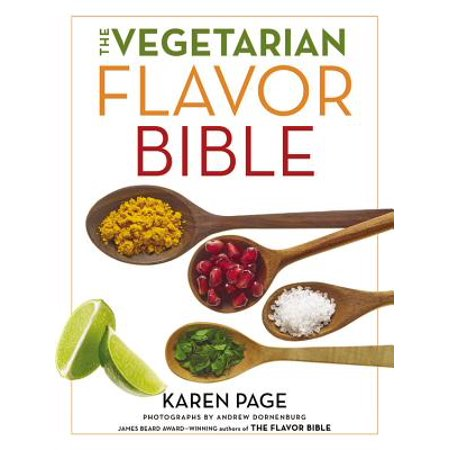 The Vegetarian Flavor Bible : The Essential Guide to Culinary Creativity with Vegetables, Fruits, Grains, Legumes, Nuts, Seeds, and More, Based on the Wisdom of Leading American