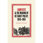 Lobbyists and the Making of US Tariff Policy, 18161861 - eBook