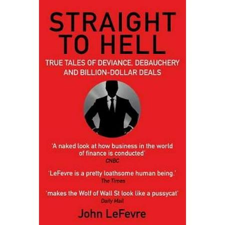 Straight to Hell: True Tales of Deviance Debauchery and Billion-Dollar Deals