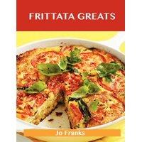 Frittata Greats : Delicious Frittata Recipes, the Top 66 Frittata Recipes
