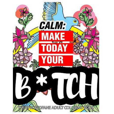 Calm : Make Today Your Bitch the Epic Profane Adult Coloring Book: Swear Word Finds Sweary Fun Way - Swearword for Stress