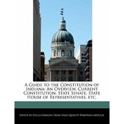 A Guide to the Constitution of Indiana : An Overview, Current Constitution, State Senate, State House of Representatives, Etc.