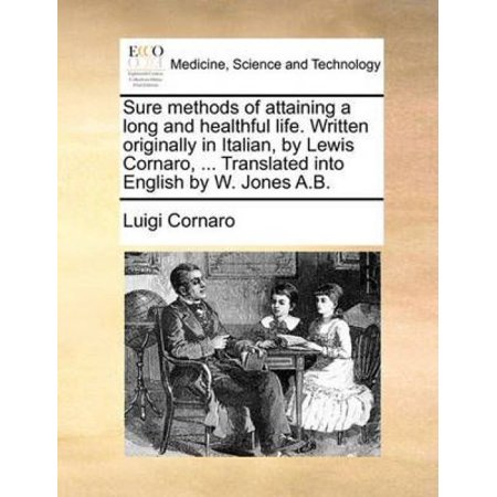 Long Italian - Sure Methods of Attaining a Long and Healthful Life. Written Originally in Italian, by Lewis Cornaro, ... Translated Into English by W. Jones A.B.