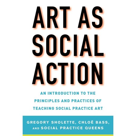 Art as Social Action : An Introduction to the Principles and Practices of Teaching Social Practice