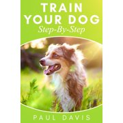 Train Your Dog Step-By-Step: 3 BOOKS IN 1 - Learn How To Train Your Dog, Tips And Tricks, Techniques And Strategies For The Best Dog Ever (Paperback)