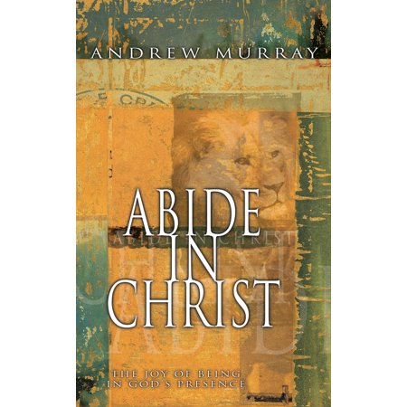 Abide in Christ : The Joy of Being in God's Presence - Abide In Him