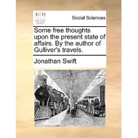 Some Free Thoughts Upon the Present State of Affairs. by the Author of Gulliver's Travels.