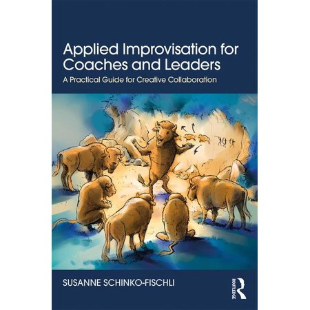 Applied Improvisation for Coaches and Leaders: A Practical Guide for Creative Collaboration
