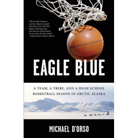 Eagle Blue : A Team, a Tribe, and a High School Basketball Season in Arctic