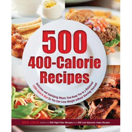 500 400-Calorie Recipes : Delicious and Satisfying Meals That Keep You to a Balanced 1200-Calorie Diet So You Can Lose Weight Without Starving