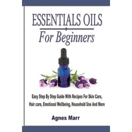 Essential Oils for Beginners: Easy Step by Step Guide with Recipes for Skin Care, Hair Care, Emotional Wellbeing, Household Use and More