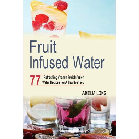 Fruit Infusion (Fruit Infused Water: 77 Refreshing Vitamin Fruit Infusion Water Recipes For A Healthier You - eBook)
