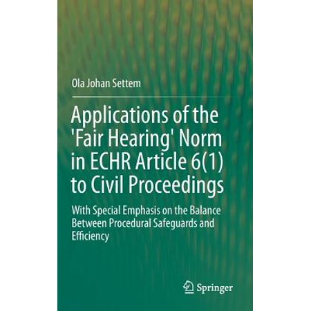 Applications of the 'fair Hearing' Norm in Echr Article 6(1) to Civil Proceedings : With Special Emphasis on the Balance Between Procedural Safeguards and (Hearing And Balance Centers Of New England)