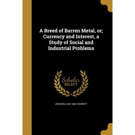 A Breed of Barren Metal, Or; Currency and Interest, a Study of Social and Industrial Problems