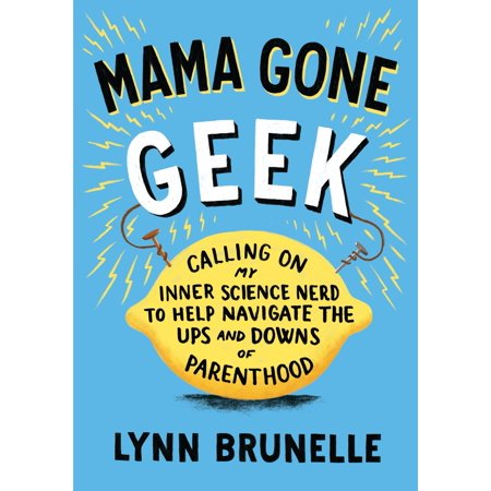 Mama Gone Geek : Calling On My Inner Science Nerd to Help Navigate the Ups and Downs of Parenthood