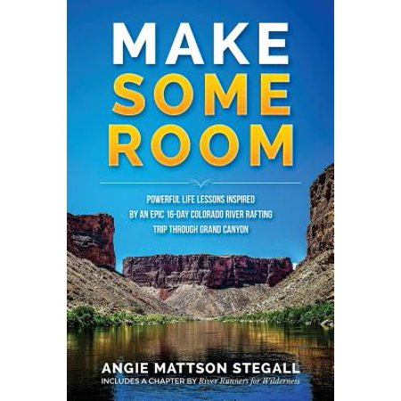Make Some Room : Powerful Life Lessons Inspired by an Epic 16-Day Colorado River Rafting Trip Through Grand