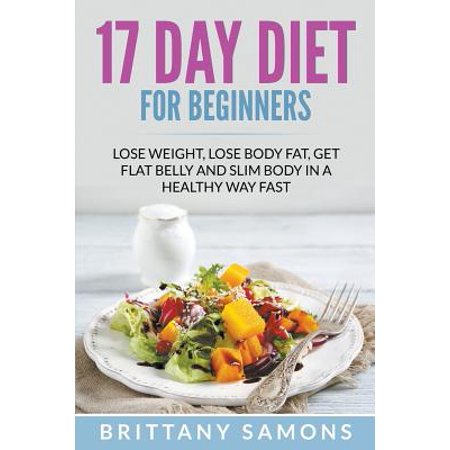 17 Day Diet for Beginners : Lose Weight, Lose Body Fat, Get Flat Belly and Slim Body in a Healthy Way