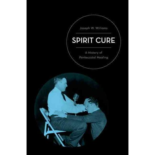 Spirit Cure: A History of Pentecostal Healing