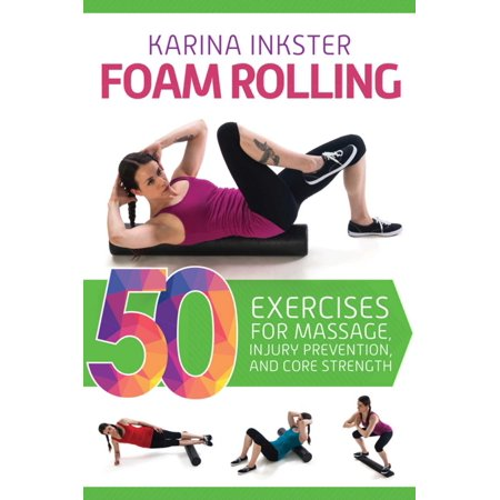 Foam Rolling : 50 Exercises for Massage, Injury Prevention, and Core