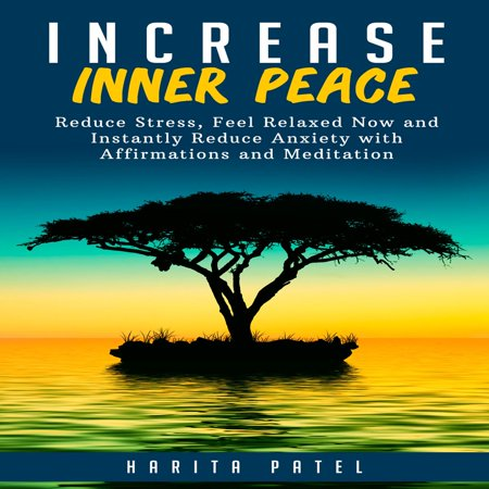 Increase Inner Peace: Reduce Stress, Feel Relaxed Now and Instantly Reduce Anxiety with Affirmations and Meditation -