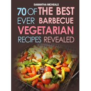 BBQ Recipe:70 Of The Best Ever Barbecue Vegetarian Recipes...Revealed! - eBook