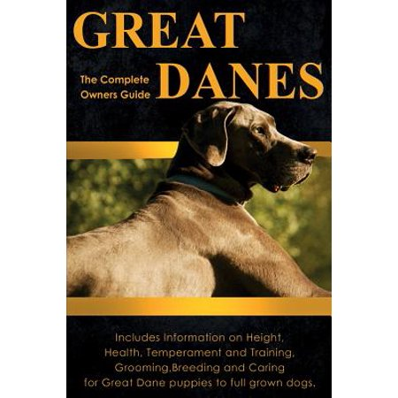 Great Danes : The Complete Owners Guide. Includes Information on Height, Health, Temperament and Training, Grooming, Breeding and Caring for Great Dane Puppies to Full Grown