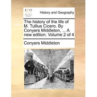The History of the Life of M. Tullius Cicero. by Conyers Middleton, ... a New Edition. Volume 2 of 4