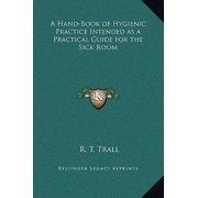 A Hand-Book of Hygienic Practice Intended as a Practical Guide for the Sick Room